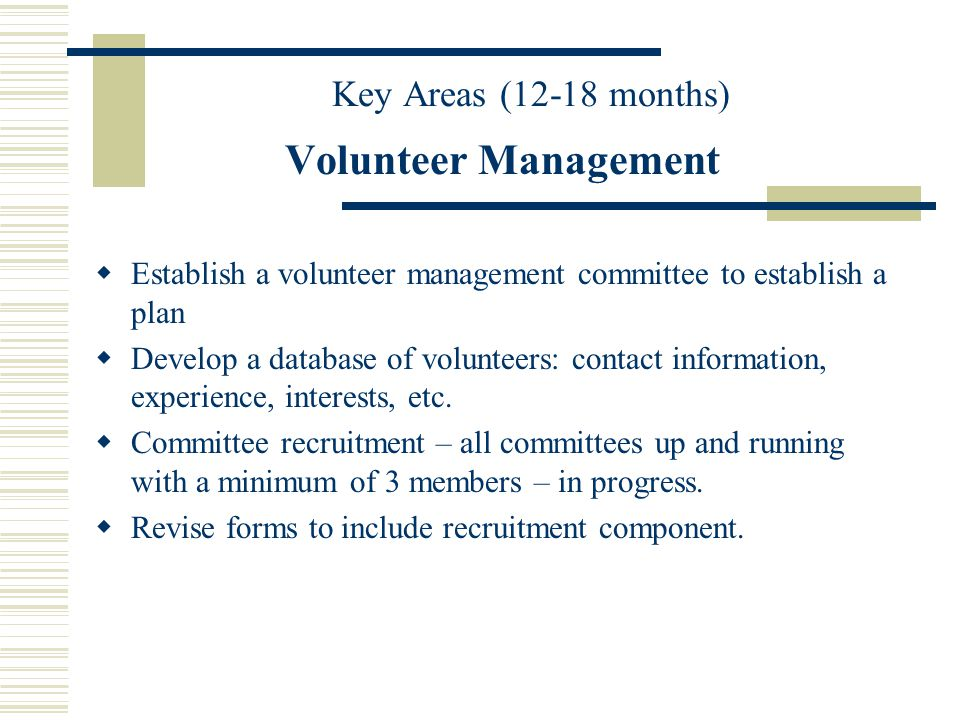 Volunteer Management Establish a volunteer management committee to establish a plan Develop a database of volunteers: contact information, experience,