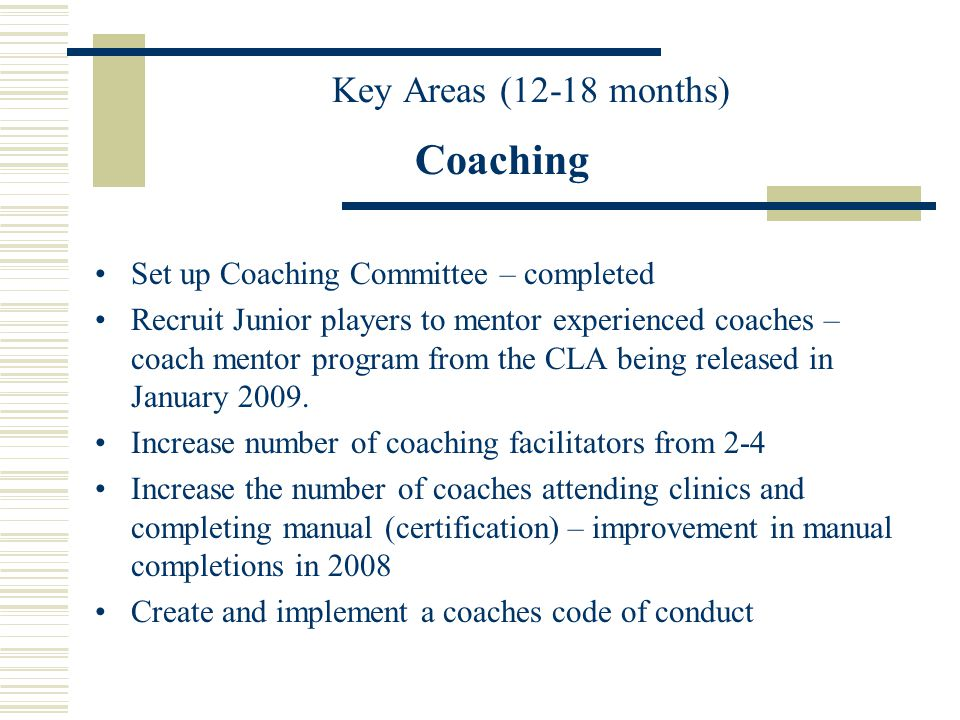 Key Areas (12-18 months) Officiating Create Officiating Committee - completed Based on the CLA parent handbook, develop and conduct education sessions for parents of each association – advertise during registration Identify a new representative for NOCP committee Develop a mentor/support program for younger/new officials – experienced officials in each club boundary Recruitment for all disciplines – box/field