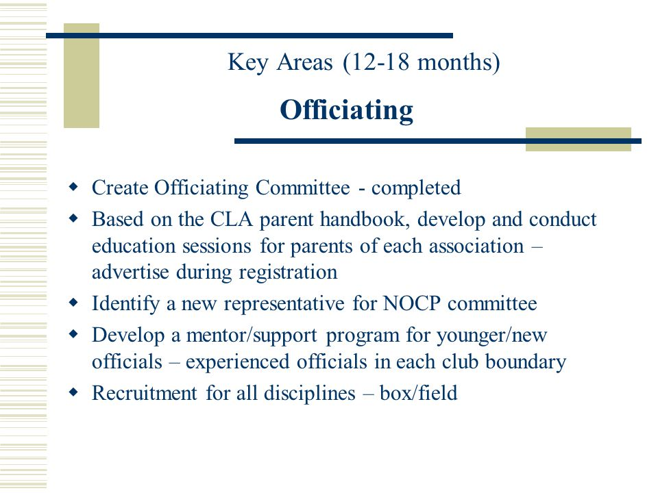 Key Areas (12-18 months) Officiating Create Officiating Committee - completed Based on the CLA parent handbook, develop and conduct education sessions