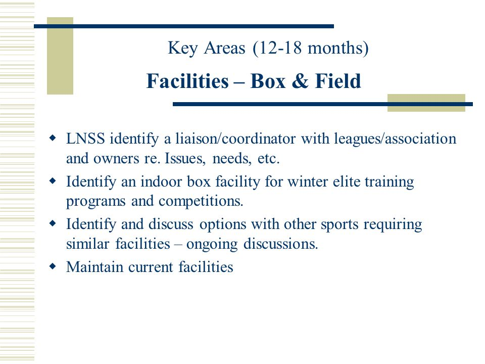 Facilities – Box & Field LNSS identify a liaison/coordinator with leagues/association and owners re. Issues, needs, etc. Identify an indoor box facili