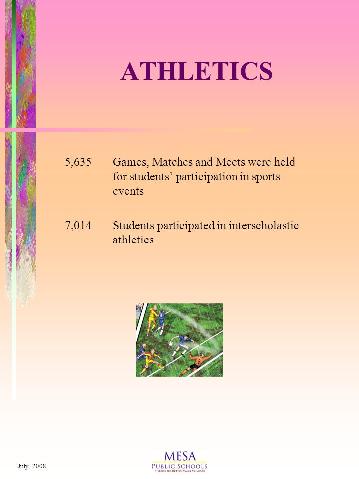 July, 2008 ATHLETICS 5,635Games, Matches and Meets were held for students participation in sports events 7,014Students participated in interscholastic athletics