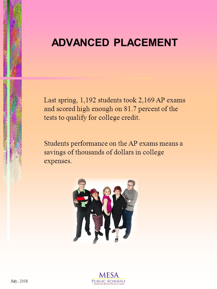 July, 2008 ADVANCED PLACEMENT Last spring, 1,192 students took 2,169 AP exams and scored high enough on 81.7 percent of the tests to qualify for college credit.