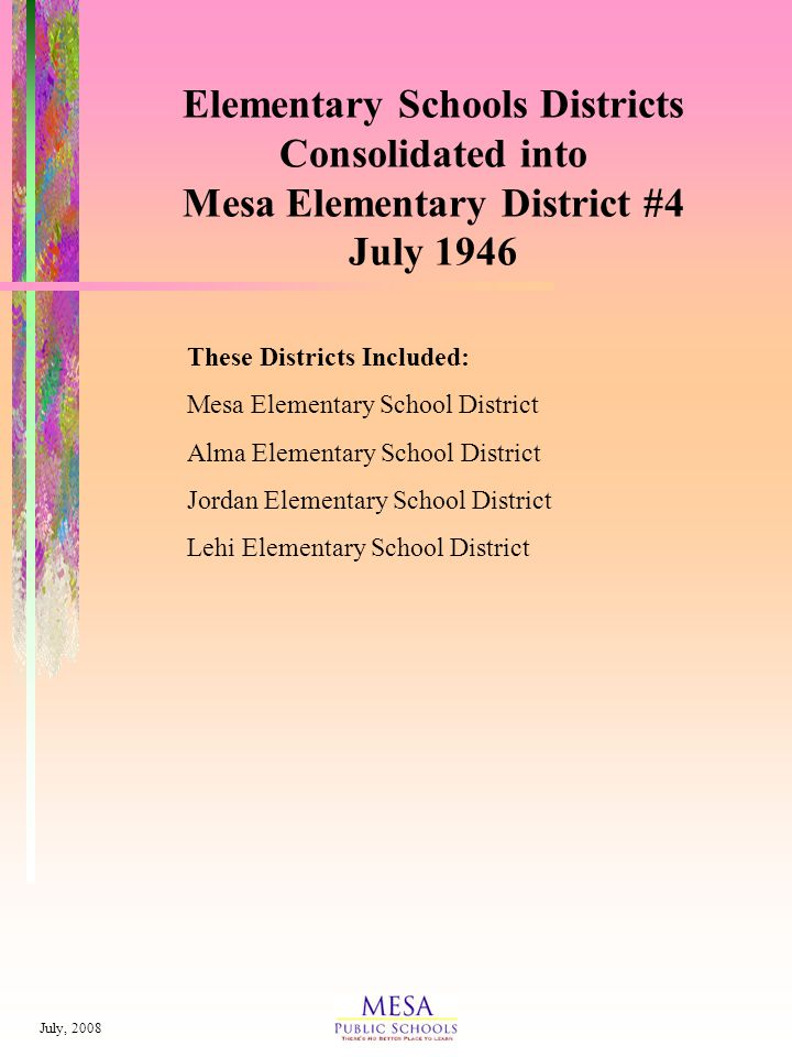 July, 2008 Elementary Schools Districts Consolidated into Mesa Elementary District #4 July 1946 These Districts Included: Mesa Elementary School District Alma Elementary School District Jordan Elementary School District Lehi Elementary School District