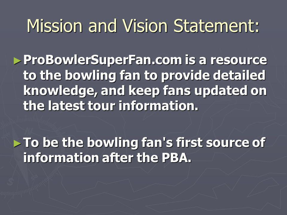 Mission and Vision Statement: ProBowlerSuperFan.com is a resource to the bowling fan to provide detailed knowledge, and keep fans updated on the latest tour information.