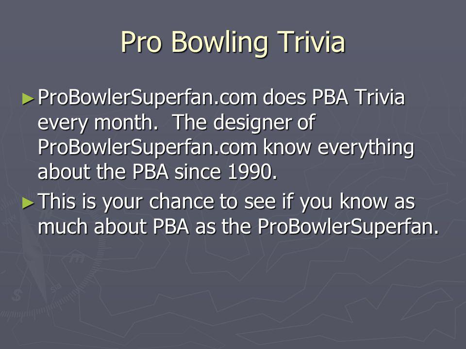 Pro Bowling Trivia ProBowlerSuperfan.com does PBA Trivia every month.