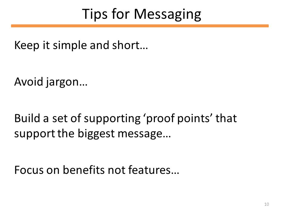 10 Tips for Messaging Keep it simple and short… Avoid jargon… Build a set of supporting proof points that support the biggest message… Focus on benefits not features…