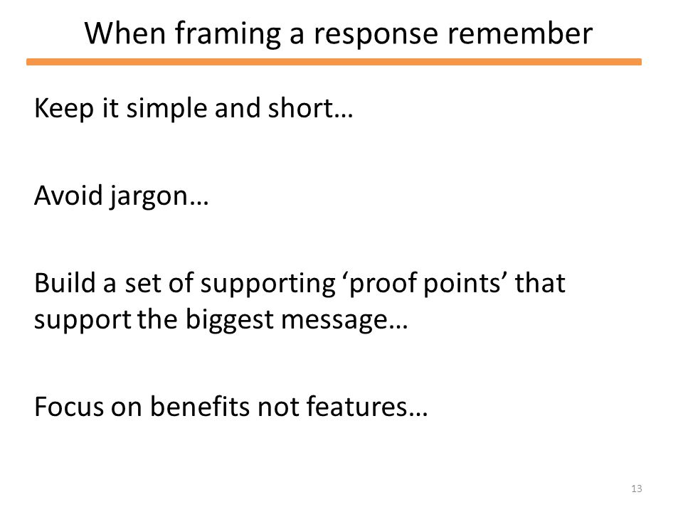 13 When framing a response remember Keep it simple and short… Avoid jargon… Build a set of supporting proof points that support the biggest message… Focus on benefits not features…