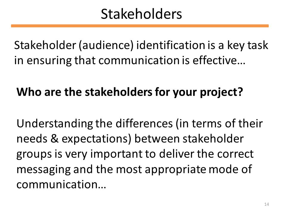 14 Stakeholders Stakeholder (audience) identification is a key task in ensuring that communication is effective… Who are the stakeholders for your project.