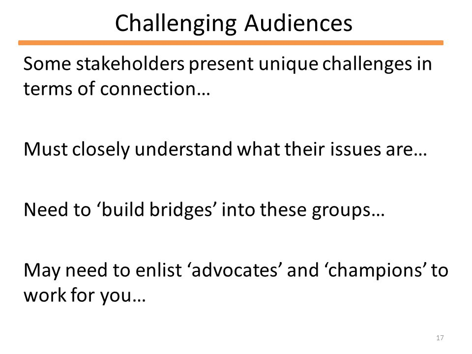 17 Challenging Audiences Some stakeholders present unique challenges in terms of connection… Must closely understand what their issues are… Need to build bridges into these groups… May need to enlist advocates and champions to work for you…