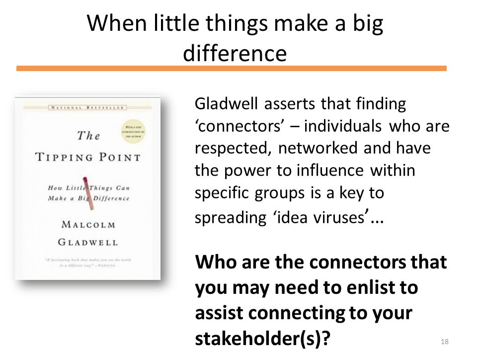 18 When little things make a big difference Gladwell asserts that finding connectors – individuals who are respected, networked and have the power to influence within specific groups is a key to spreading idea viruses … Who are the connectors that you may need to enlist to assist connecting to your stakeholder(s)