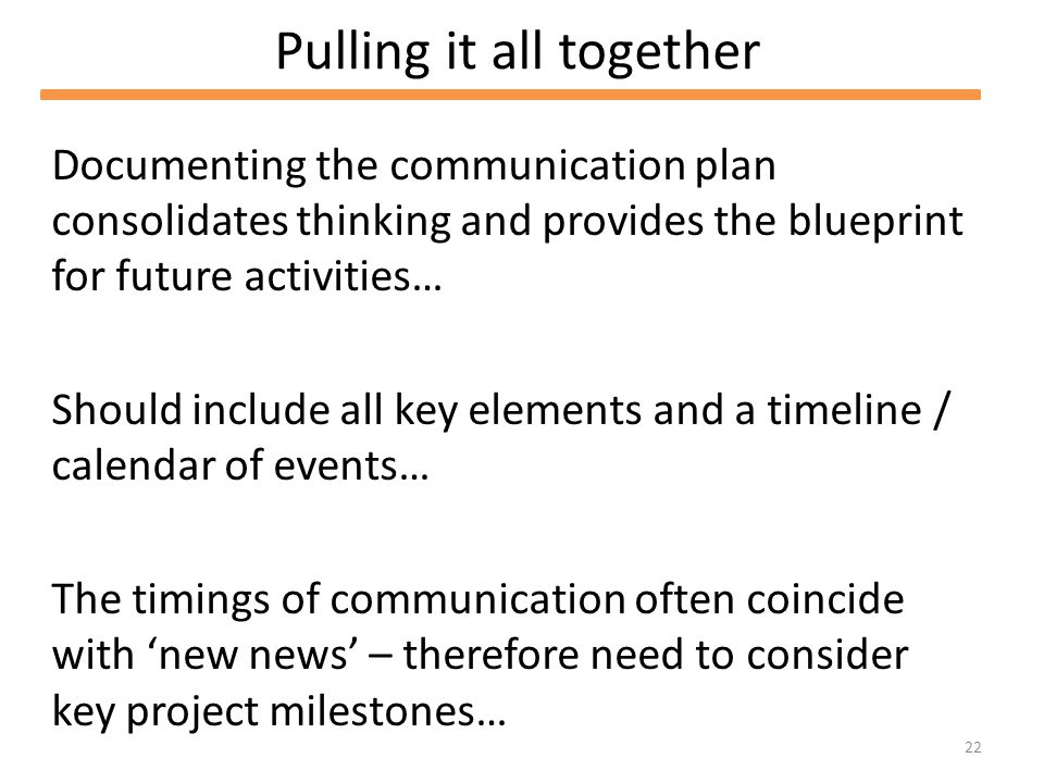 22 Pulling it all together Documenting the communication plan consolidates thinking and provides the blueprint for future activities… Should include all key elements and a timeline / calendar of events… The timings of communication often coincide with new news – therefore need to consider key project milestones…