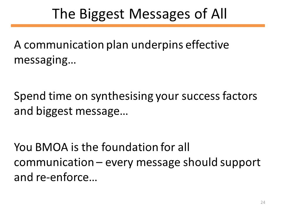 24 The Biggest Messages of All A communication plan underpins effective messaging… Spend time on synthesising your success factors and biggest message… You BMOA is the foundation for all communication – every message should support and re-enforce…