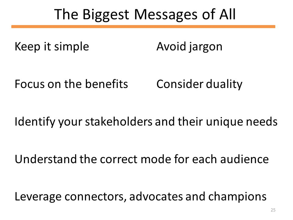 25 The Biggest Messages of All Keep it simple Focus on the benefits Identify your stakeholders and their unique needs Understand the correct mode for each audience Leverage connectors, advocates and champions Avoid jargon Consider duality
