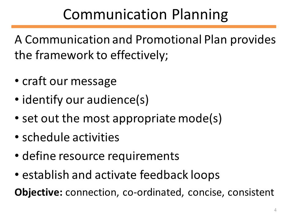 4 Communication Planning A Communication and Promotional Plan provides the framework to effectively; craft our message identify our audience(s) set out the most appropriate mode(s) schedule activities define resource requirements establish and activate feedback loops Objective: connection, co-ordinated, concise, consistent