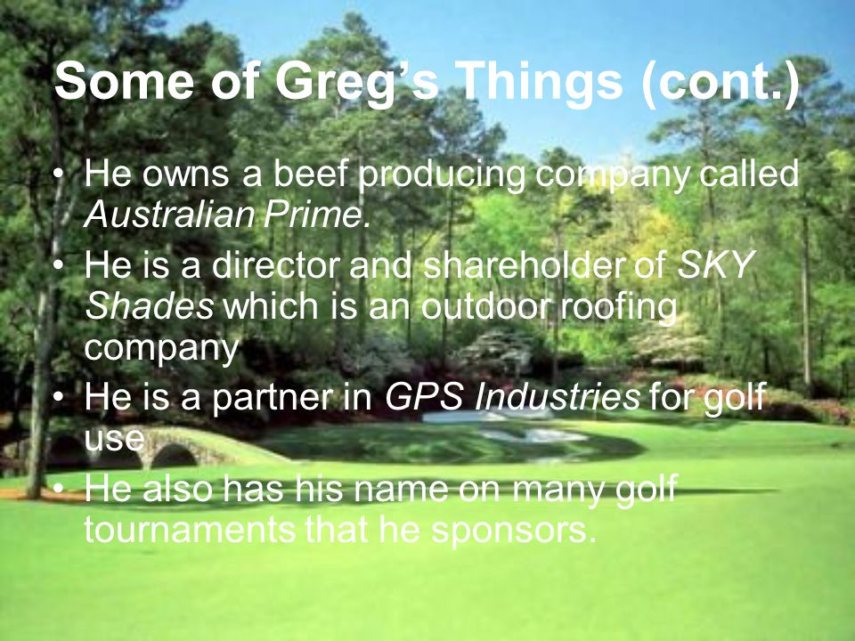 Some of Gregs Things (cont.) He owns a beef producing company called Australian Prime.
