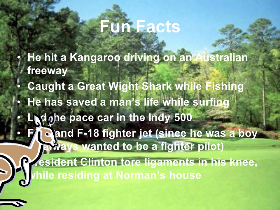 Fun Facts He hit a Kangaroo driving on an Australian freeway Caught a Great Wight Shark while Fishing He has saved a mans life while surfing Led the pace car in the Indy 500 Flew and F-18 fighter jet (since he was a boy he always wanted to be a fighter pilot) President Clinton tore ligaments in his knee, while residing at Normans house