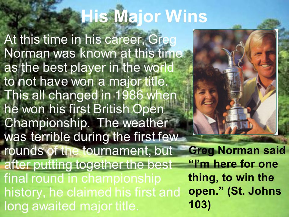 His Major Wins At this time in his career, Greg Norman was known at this time as the best player in the world to not have won a major title.
