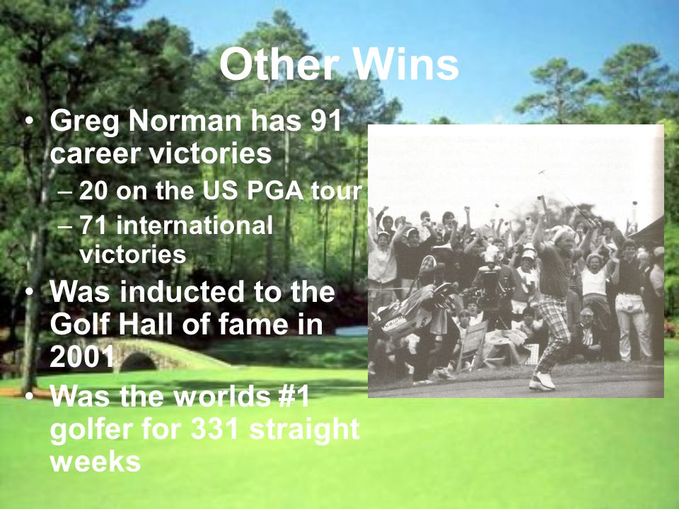 Other Wins Greg Norman has 91 career victories –20 on the US PGA tour –71 international victories Was inducted to the Golf Hall of fame in 2001 Was the worlds #1 golfer for 331 straight weeks