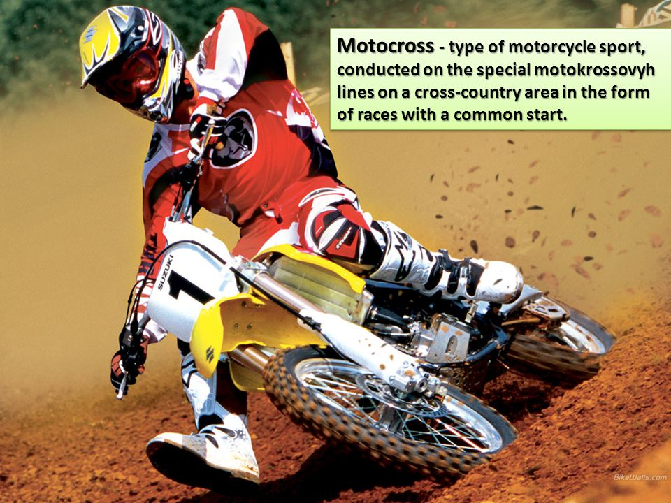 Motocross - type of motorcycle sport, conducted on the special motokrossovyh lines on a cross-country area in the form of races with a common start.