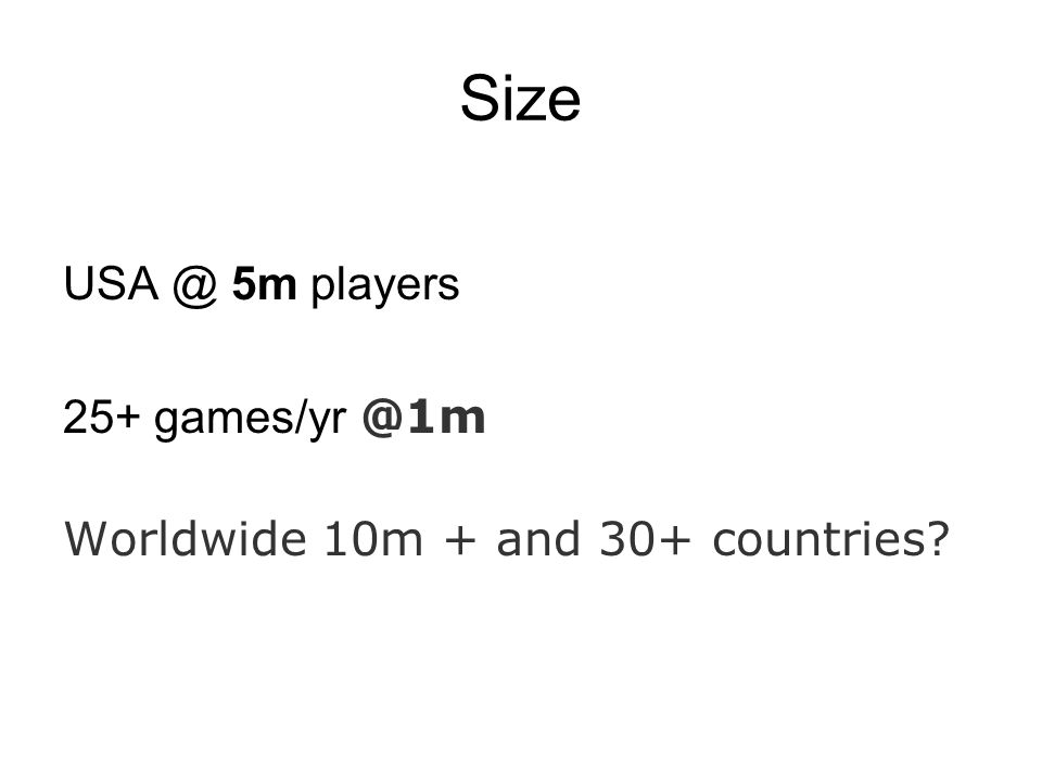 Size USA @ 5m players 25+ games/yr @1m Worldwide 10m + and 30+ countries