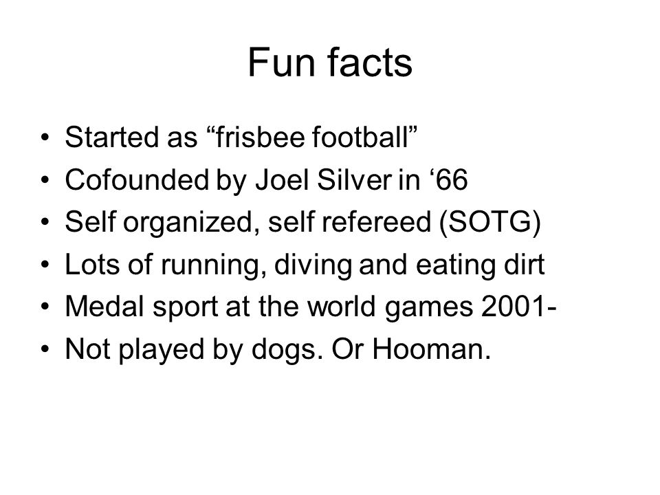 Fun facts Started as frisbee football Cofounded by Joel Silver in 66 Self organized, self refereed (SOTG) Lots of running, diving and eating dirt Medal sport at the world games 2001- Not played by dogs.