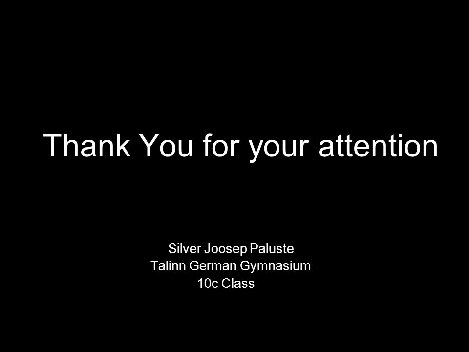 Thank You for your attention Silver Joosep Paluste Talinn German Gymnasium 10c Class