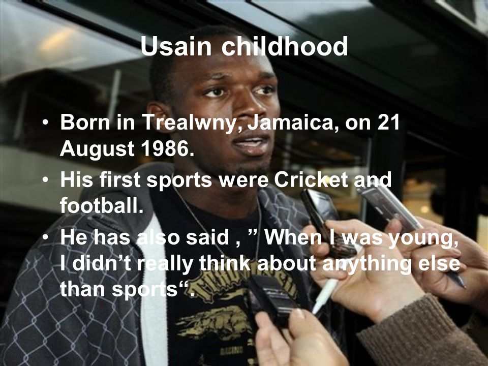 Usain Bolt as a runner Usain start with running after good effort on school running competitions and his cricket coach suggestion to do so.