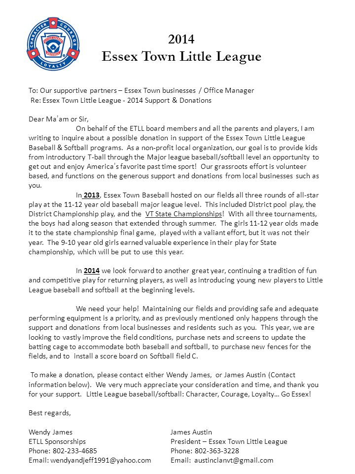 To: Our supportive partners – Essex Town businesses / Office Manager Re: Essex Town Little League - 2014 Support & Donations Dear Maam or Sir, On behalf of the ETLL board members and all the parents and players, I am writing to inquire about a possible donation in support of the Essex Town Little League Baseball & Softball programs.
