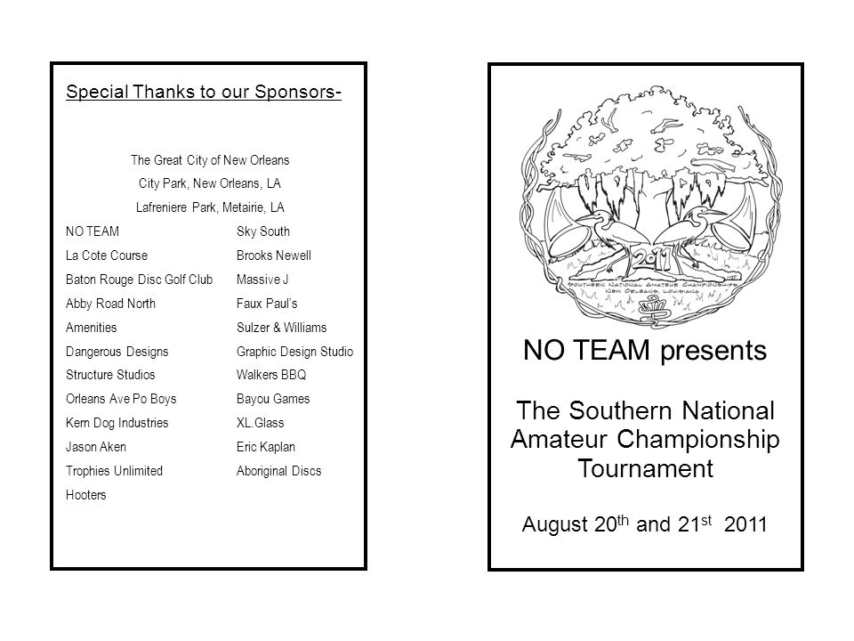 NO TEAM presents The Southern National Amateur Championship Tournament August 20 th and 21 st 2011 Special Thanks to our Sponsors- The Great City of New Orleans City Park, New Orleans, LA Lafreniere Park, Metairie, LA NO TEAMSky South La Cote CourseBrooks Newell Baton Rouge Disc Golf ClubMassive J Abby Road NorthFaux Pauls AmenitiesSulzer & Williams Dangerous DesignsGraphic Design Studio Structure StudiosWalkers BBQ Orleans Ave Po BoysBayou Games Kern Dog IndustriesXL.Glass Jason AkenEric Kaplan Trophies UnlimitedAboriginal Discs Hooters