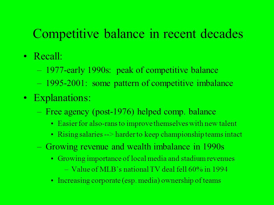 Competitive balance in recent decades Recall: –1977-early 1990s: peak of competitive balance –1995-2001: some pattern of competitive imbalance Explana