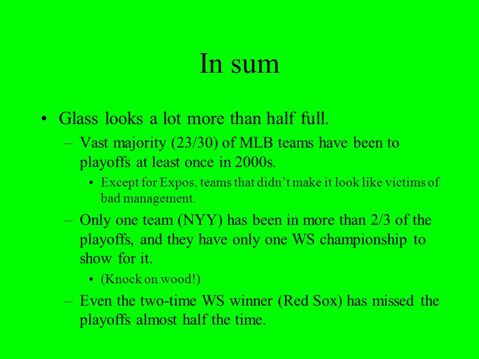 In sum Glass looks a lot more than half full. –Vast majority (23/30) of MLB teams have been to playoffs at least once in 2000s. Except for Expos, team
