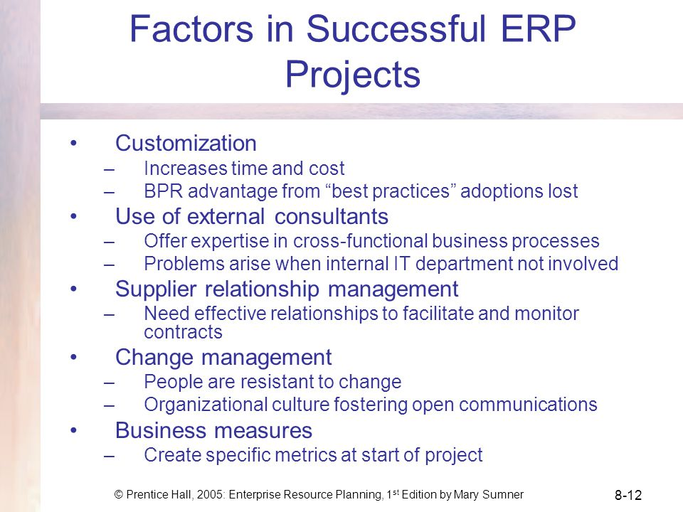 © Prentice Hall, 2005: Enterprise Resource Planning, 1 st Edition by Mary Sumner 8-12 Factors in Successful ERP Projects Customization –Increases time and cost –BPR advantage from best practices adoptions lost Use of external consultants –Offer expertise in cross-functional business processes –Problems arise when internal IT department not involved Supplier relationship management –Need effective relationships to facilitate and monitor contracts Change management –People are resistant to change –Organizational culture fostering open communications Business measures –Create specific metrics at start of project