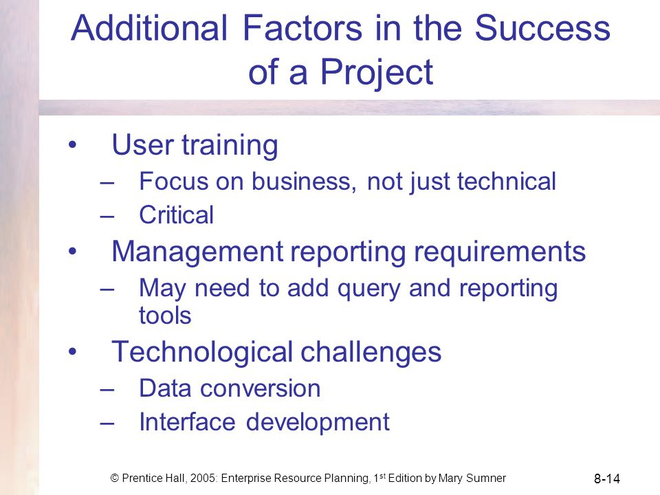 © Prentice Hall, 2005: Enterprise Resource Planning, 1 st Edition by Mary Sumner 8-14 Additional Factors in the Success of a Project User training –Focus on business, not just technical –Critical Management reporting requirements –May need to add query and reporting tools Technological challenges –Data conversion –Interface development
