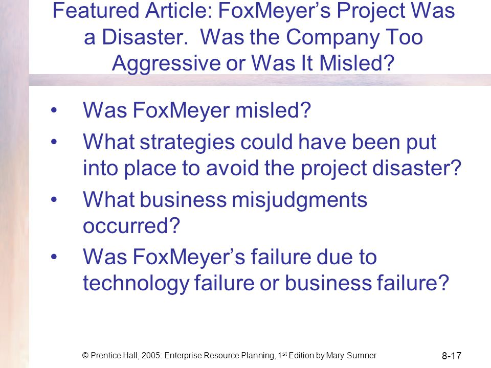 © Prentice Hall, 2005: Enterprise Resource Planning, 1 st Edition by Mary Sumner 8-17 Featured Article: FoxMeyers Project Was a Disaster.