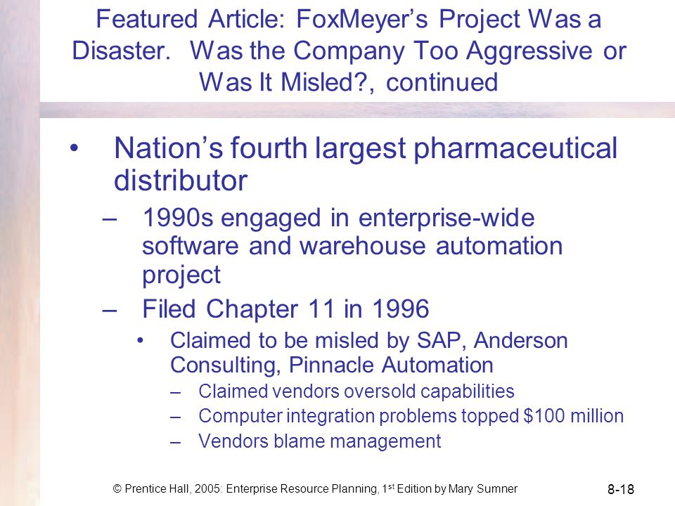 © Prentice Hall, 2005: Enterprise Resource Planning, 1 st Edition by Mary Sumner 8-18 Featured Article: FoxMeyers Project Was a Disaster.