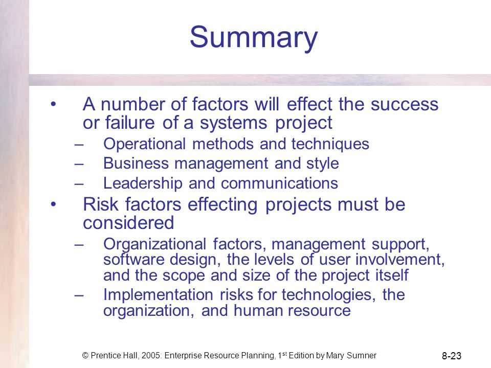 © Prentice Hall, 2005: Enterprise Resource Planning, 1 st Edition by Mary Sumner 8-23 Summary A number of factors will effect the success or failure of a systems project –Operational methods and techniques –Business management and style –Leadership and communications Risk factors effecting projects must be considered –Organizational factors, management support, software design, the levels of user involvement, and the scope and size of the project itself –Implementation risks for technologies, the organization, and human resource