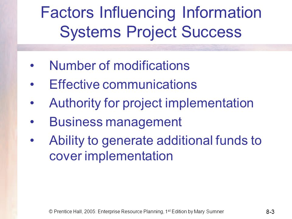 © Prentice Hall, 2005: Enterprise Resource Planning, 1 st Edition by Mary Sumner 8-3 Factors Influencing Information Systems Project Success Number of modifications Effective communications Authority for project implementation Business management Ability to generate additional funds to cover implementation