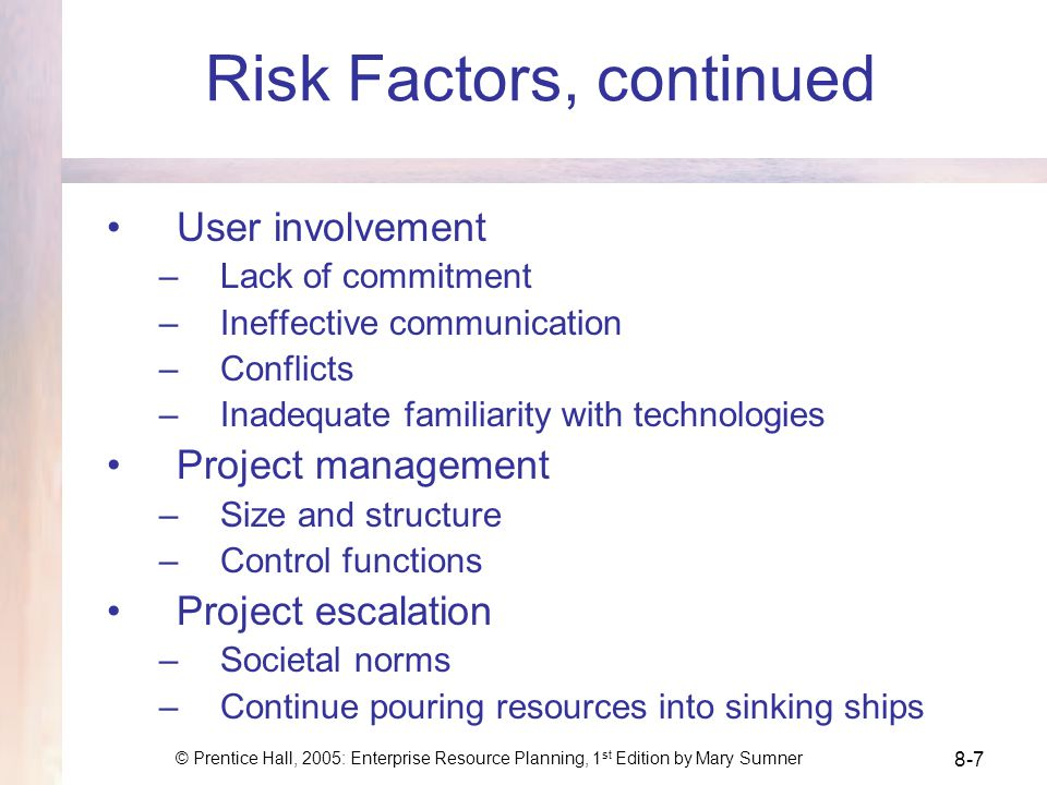 © Prentice Hall, 2005: Enterprise Resource Planning, 1 st Edition by Mary Sumner 8-7 Risk Factors, continued User involvement –Lack of commitment –Ineffective communication –Conflicts –Inadequate familiarity with technologies Project management –Size and structure –Control functions Project escalation –Societal norms –Continue pouring resources into sinking ships