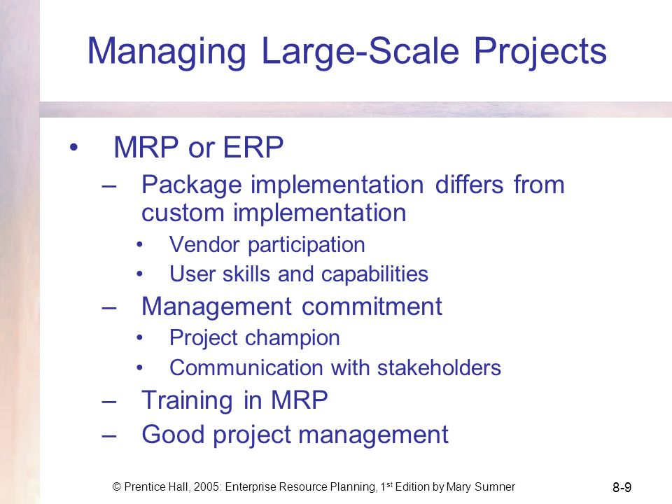 © Prentice Hall, 2005: Enterprise Resource Planning, 1 st Edition by Mary Sumner 8-9 Managing Large-Scale Projects MRP or ERP –Package implementation differs from custom implementation Vendor participation User skills and capabilities –Management commitment Project champion Communication with stakeholders –Training in MRP –Good project management