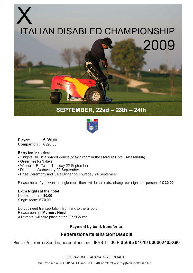 ITALIAN DISABLED CHAMPIONSHIP X 2009 FEDERAZIONE ITALIANA GOLF DISABILI Via Procaccini, 63 20154 Milano 0039 348 4559559 – info@federgolfdisabili.it Player: 250,00 Companion : 290,00 Entry fee includes: 3 nights B/B in a shared double or twin room in the Mercure Hotel (Alessandria) Green fee for 3 days Welcome Buffet on Tuesday 22 September Dinner on Wednesday 23 September Prize Ceremony and Gala Dinner on Thursday 24 September Please note, if you want a single room there will be an extra charge per night per person of 30,00 Extra Nights at the hotel Double room: 80,00 Single room: 70,00 Do you need transportation from and to the airport Please contact Mercure Hotel All events, will take place at the Golf Course SEPTEMBER, 22sd – 23th – 24th Payment by bank transfer to: Federazione Italiana Golf Disabili Banca Popolare di Sondrio, account number – IBAN: IT 36 F 05696 01619 000002405X86
