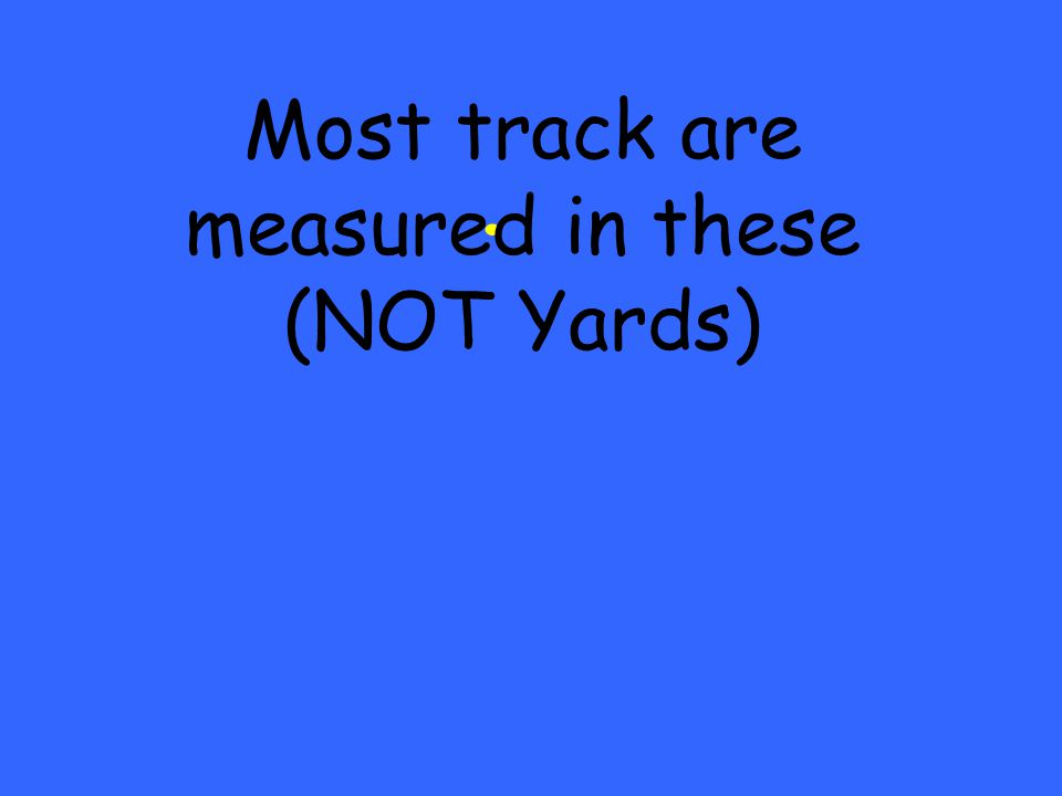 . Most track are measured in these (NOT Yards)