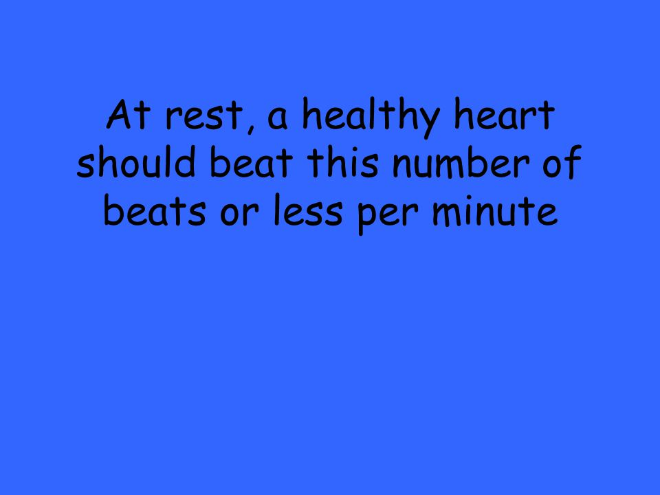 At rest, a healthy heart should beat this number of beats or less per minute