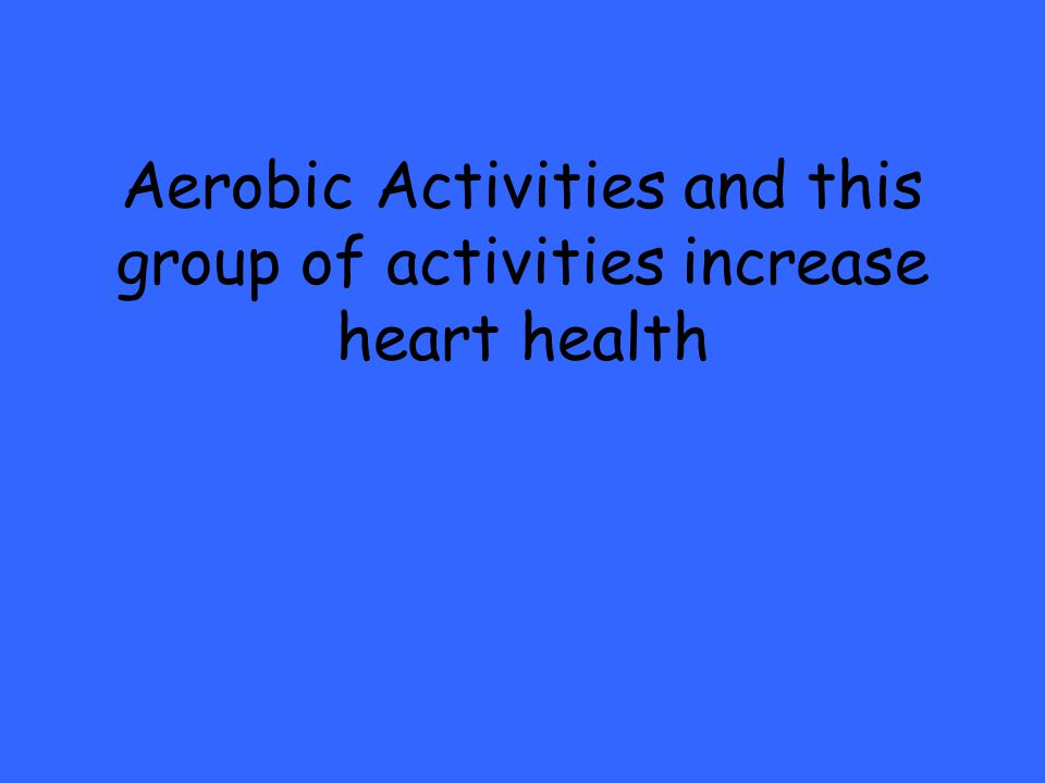 Aerobic Activities and this group of activities increase heart health