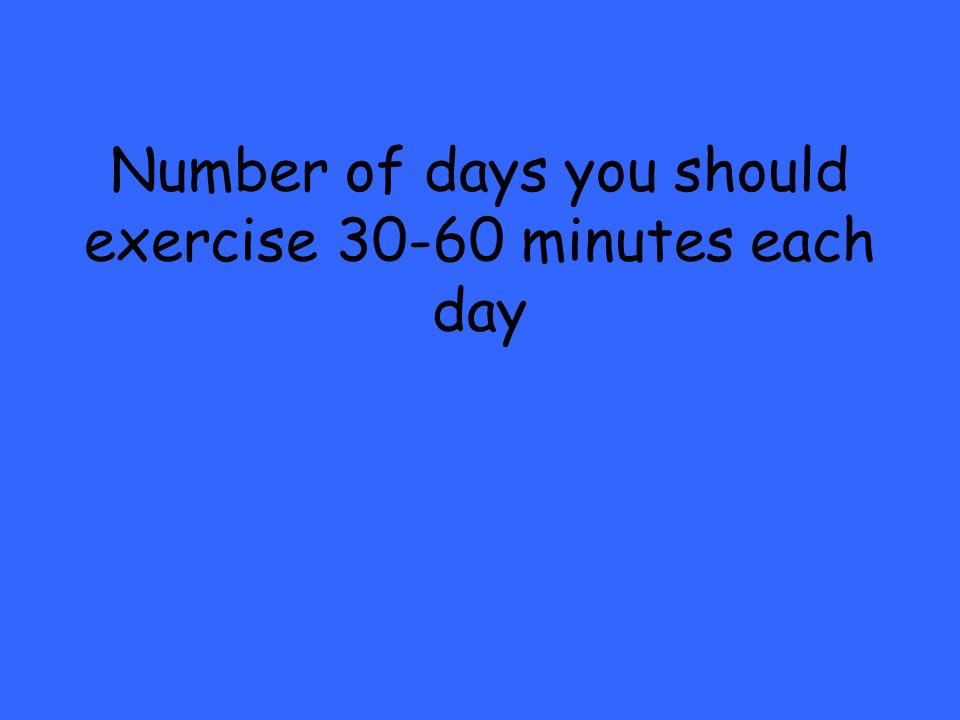 Number of days you should exercise 30-60 minutes each day