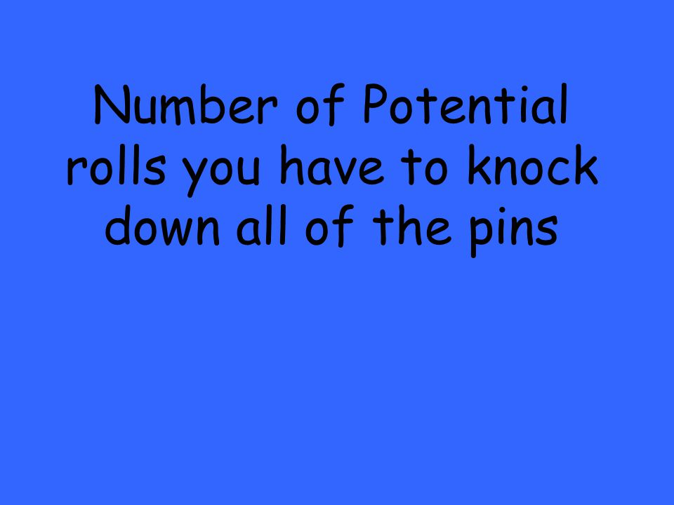 Number of Potential rolls you have to knock down all of the pins