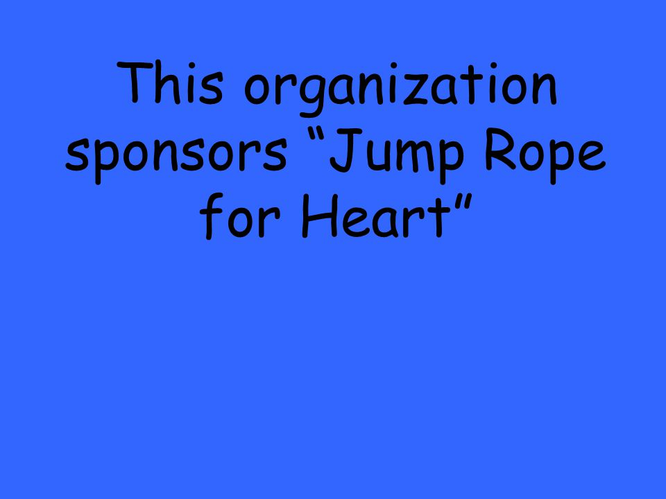 This organization sponsors Jump Rope for Heart