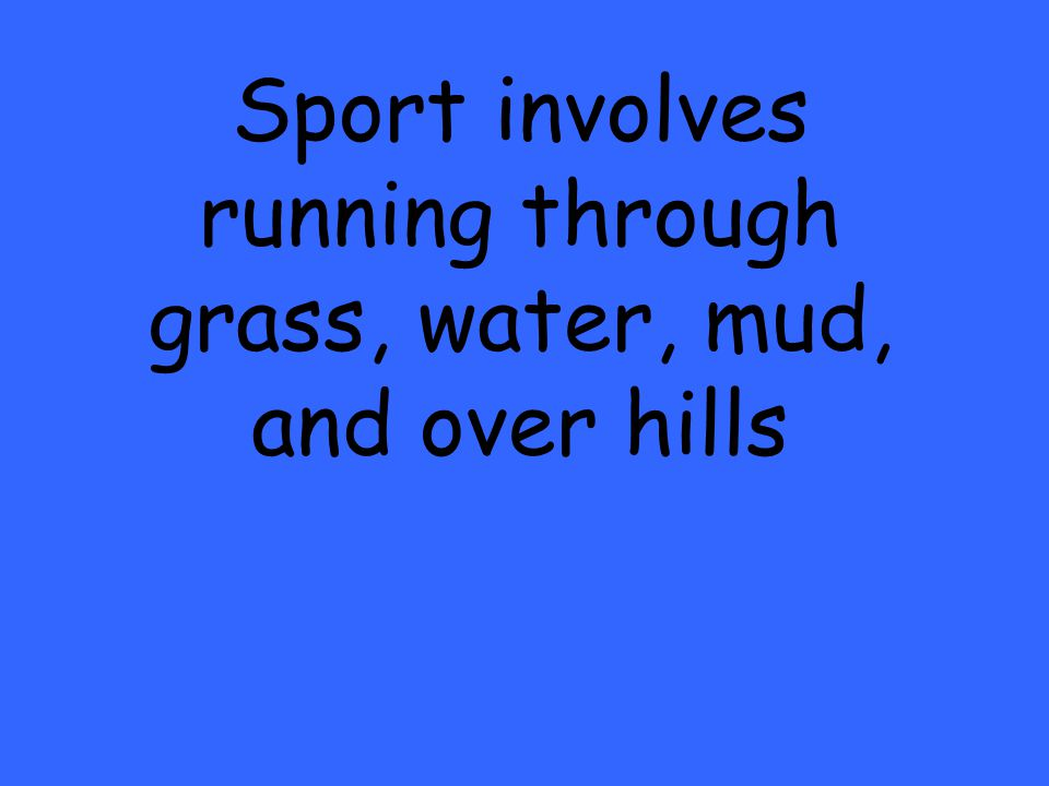 Sport involves running through grass, water, mud, and over hills