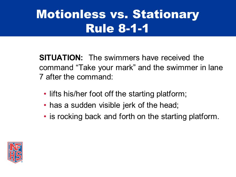 Motionless vs. Stationary Rule 8-1-1 SITUATION: The starter gives the command Take your mark and the swimmers promptly assume a stationary position. T
