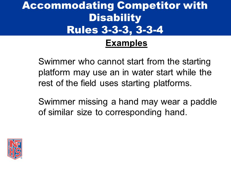 Accommodating Competitor with Disability Rules 3-3-3, 3-3-4 Four sources for possible accommodations: USA Swimming (Rule 105) US Paralympics Disabled Sports USA Special Olympics