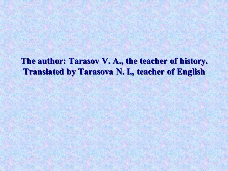 The author: Tarasov V. A., the teacher of history. Translated by Tarasova N. I., teacher of English